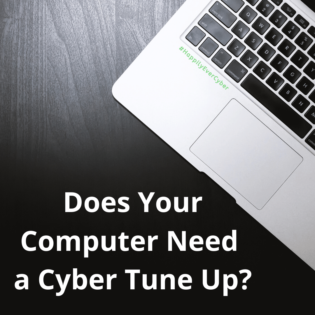 Does Your Computer Need A Cyber Tune Up? Happily Ever Cyber - Cybersecurity - Protect Your Family
