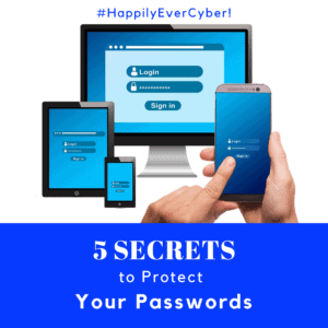 5 Secrets to Protect Your Passwords - Happily Ever Cyber!
